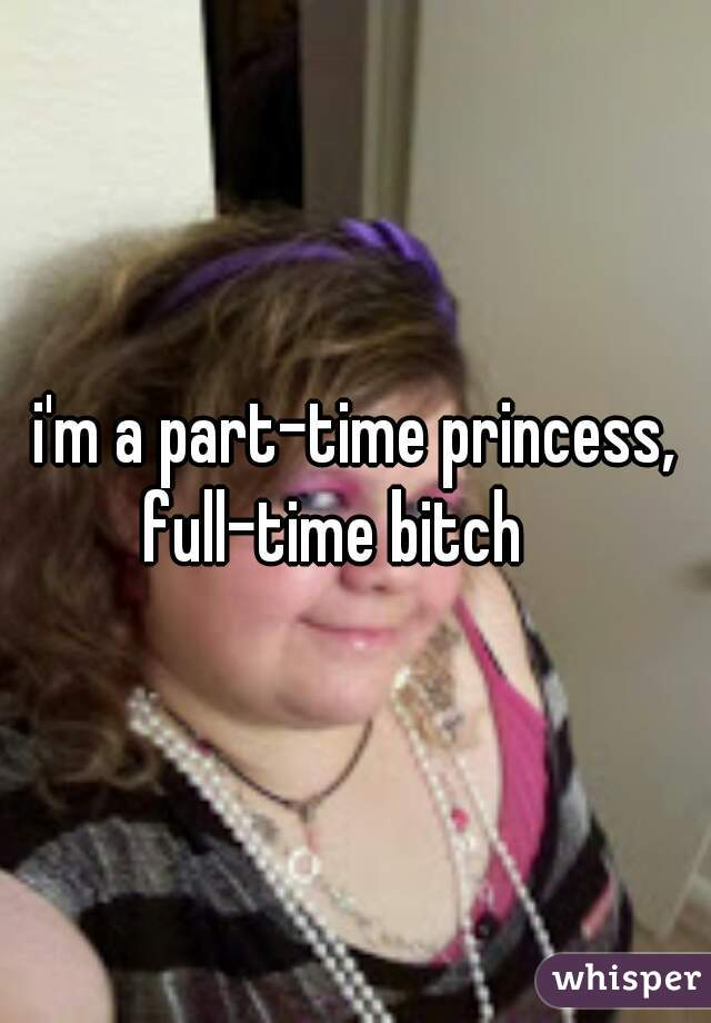 i'm a part-time princess, full-time bitch
