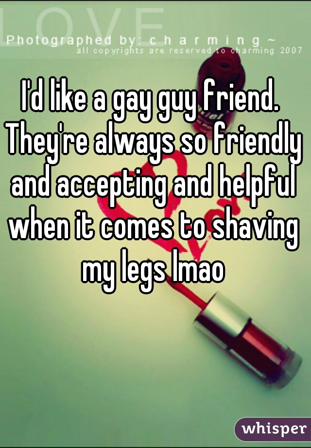 I'd like a gay guy friend. They're always so friendly and accepting and helpful when it comes to shaving my legs lmao