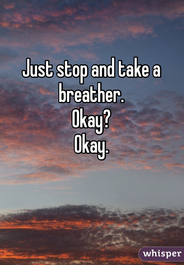 Just stop and take a breather.  Okay? Okay.