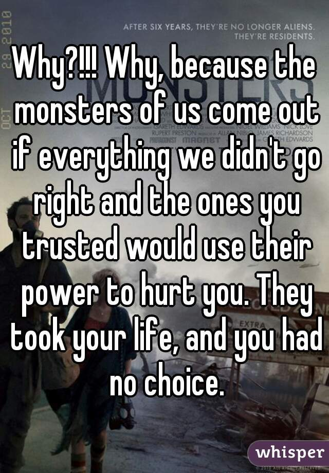 Why?!!! Why, because the monsters of us come out if everything we didn't go right and the ones you trusted would use their power to hurt you. They took your life, and you had no choice.