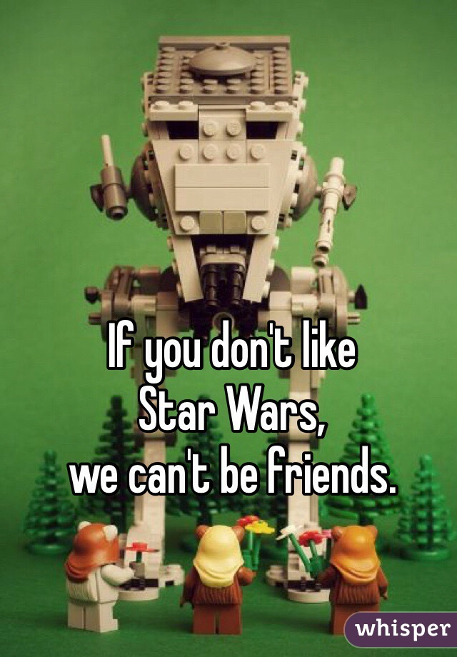 If you don't like  Star Wars, we can't be friends.