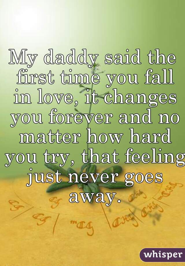 My daddy said the first time you fall in love, it changes you forever and no matter how hard you try, that feeling just never goes away.