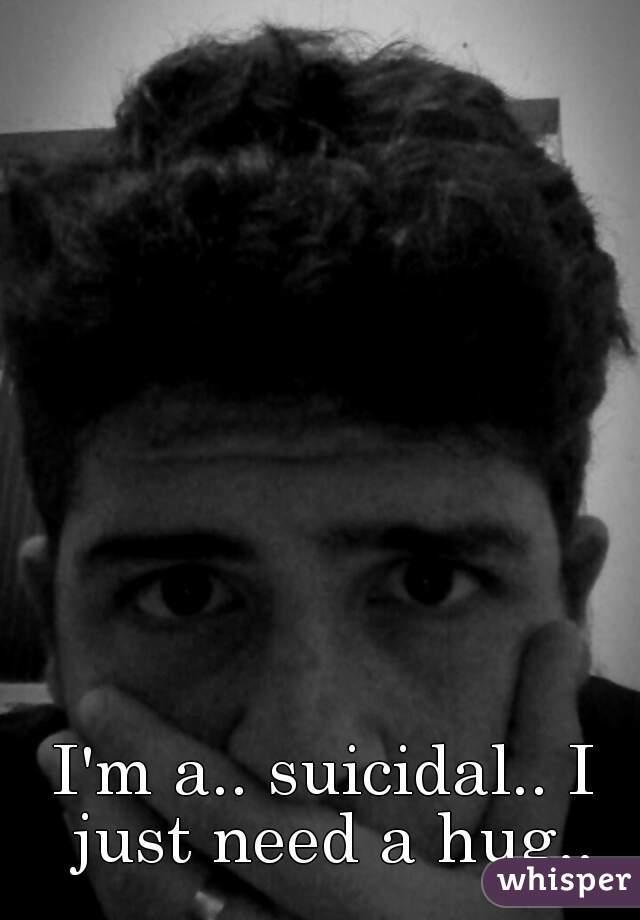 I'm a.. suicidal.. I just need a hug..