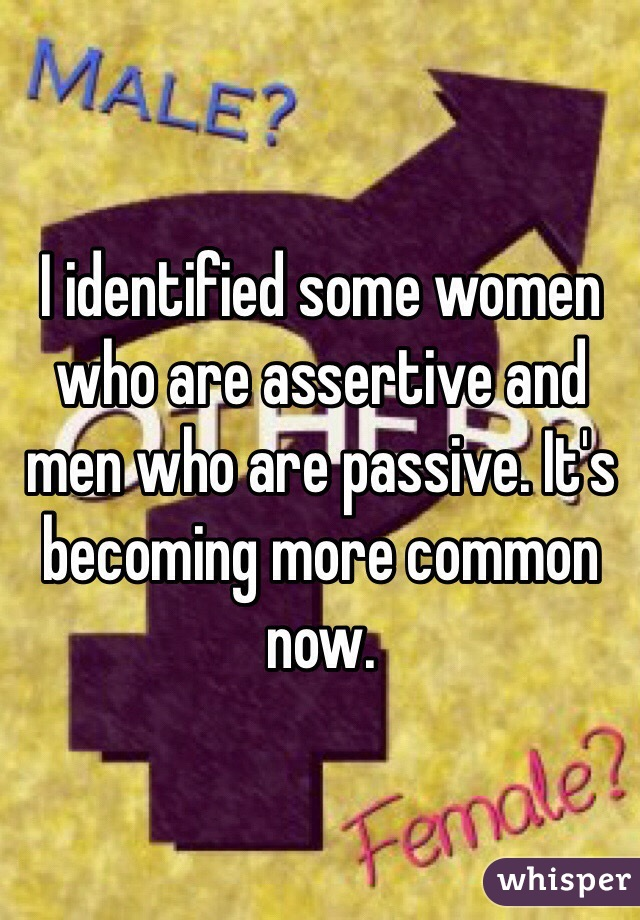 I identified some women who are assertive and men who are passive. It's becoming more common now.