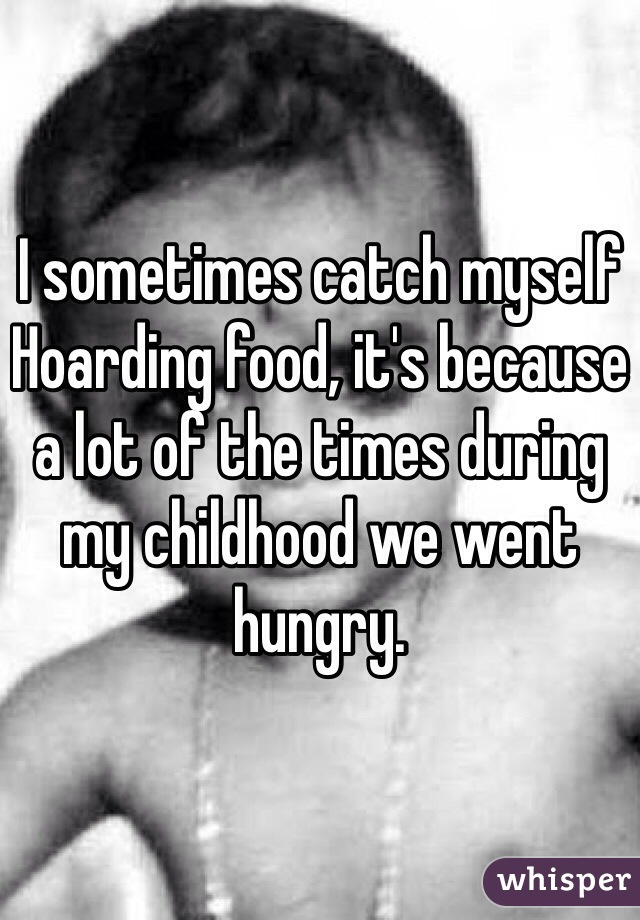 I sometimes catch myself Hoarding food, it's because a lot of the times during my childhood we went hungry.