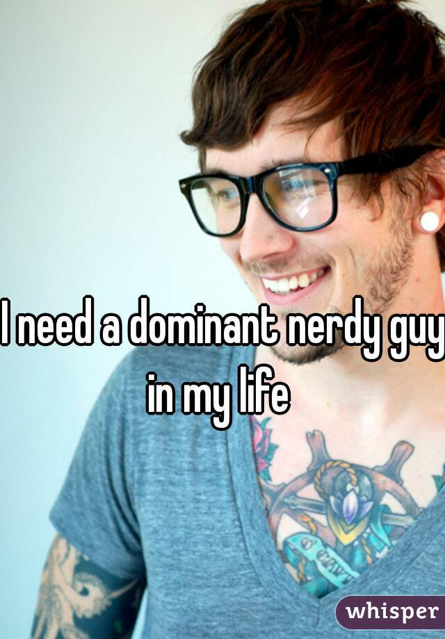 I need a dominant nerdy guy in my life
