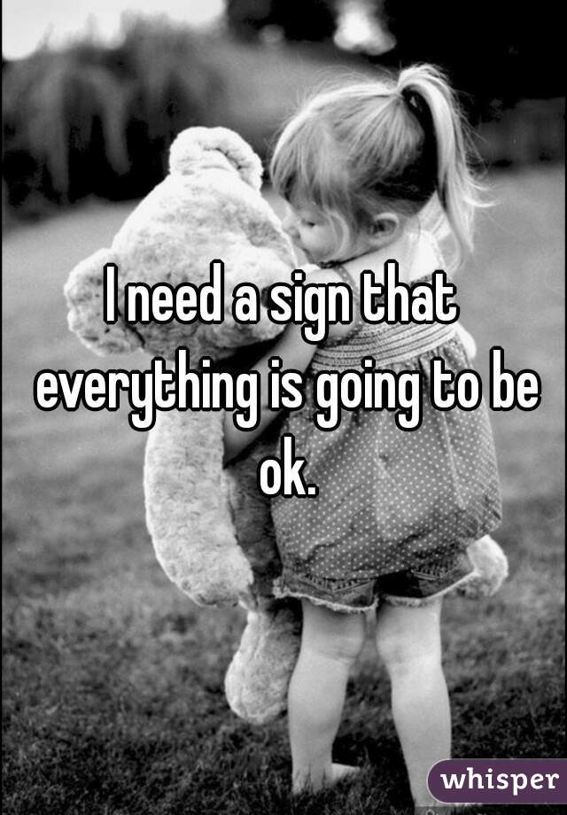 I need a sign that everything is going to be ok.