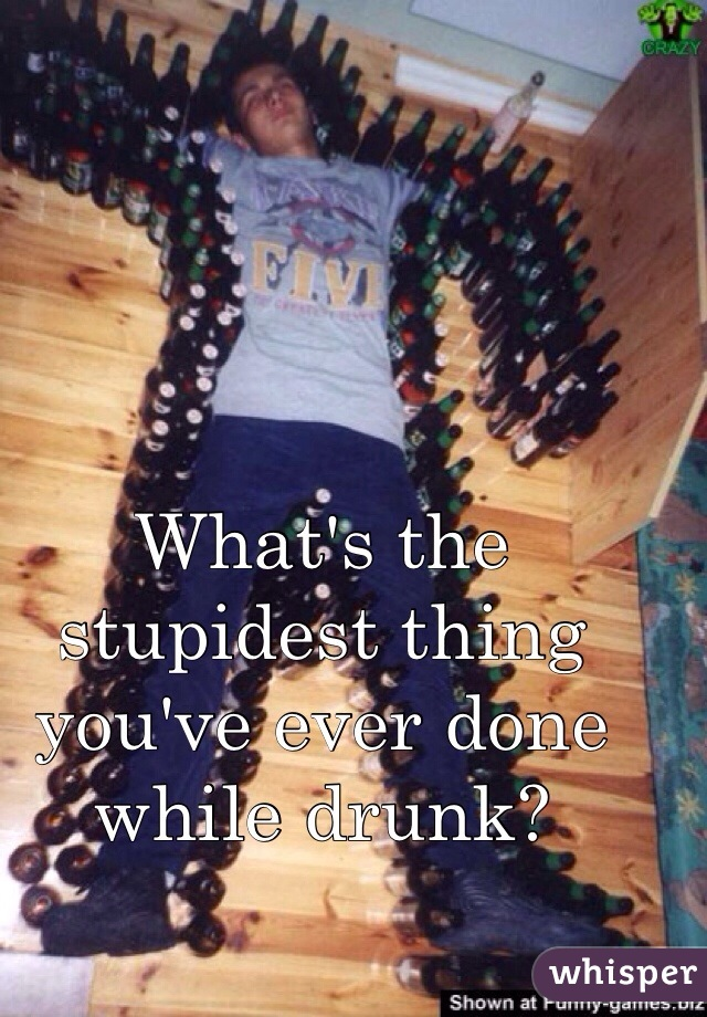 What's the stupidest thing you've ever done while drunk?
