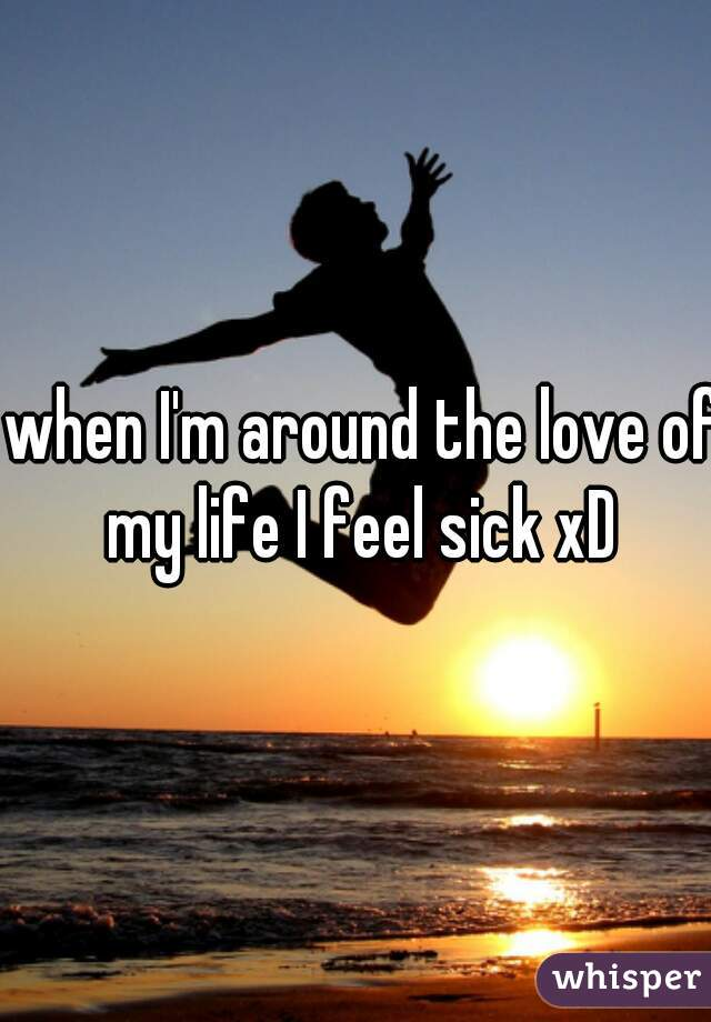 when I'm around the love of my life I feel sick xD
