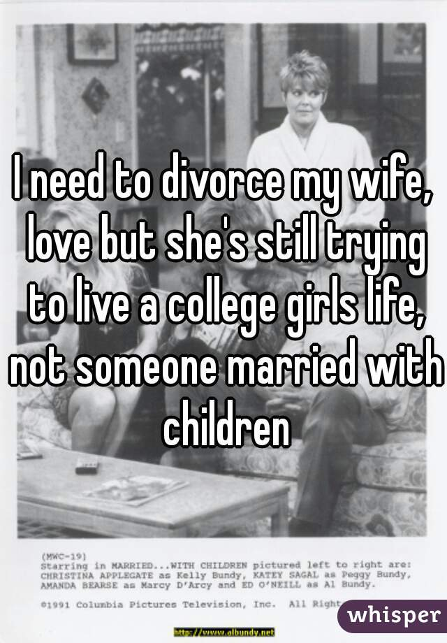 I need to divorce my wife, love but she's still trying to live a college girls life, not someone married with children