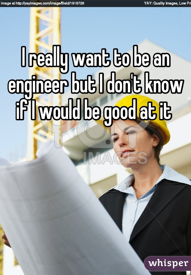 I really want to be an engineer but I don't know if I would be good at it