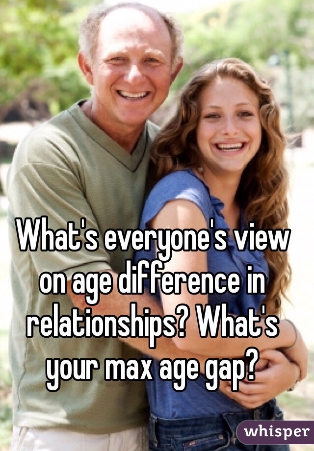 What's everyone's view on age difference in relationships? What's your max age gap?