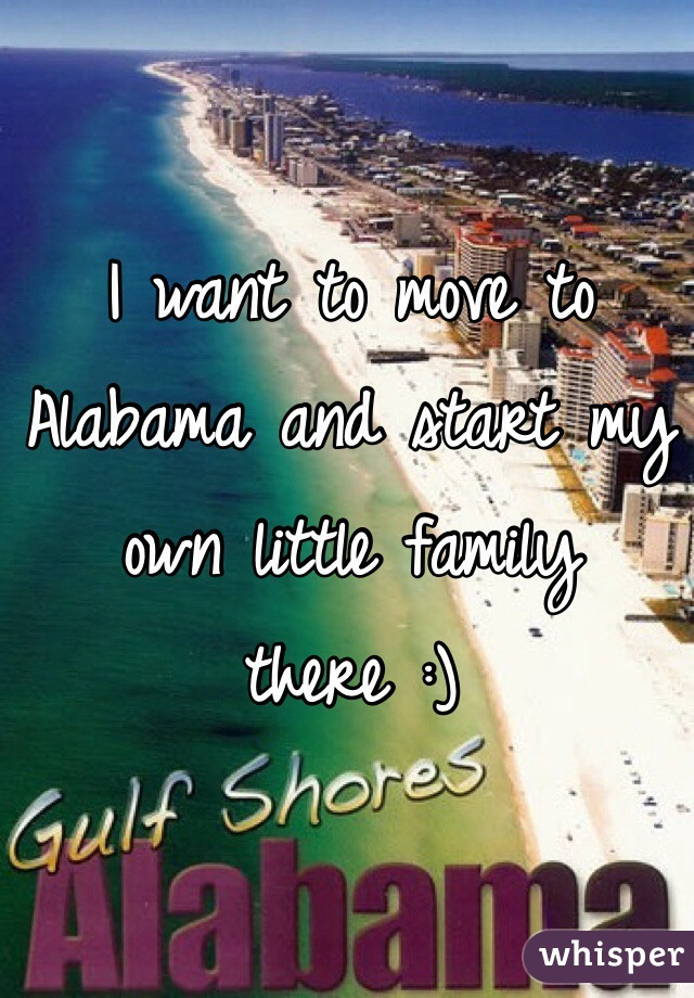 I want to move to Alabama and start my own little family there :)