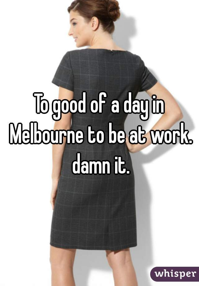 To good of a day in Melbourne to be at work. damn it.