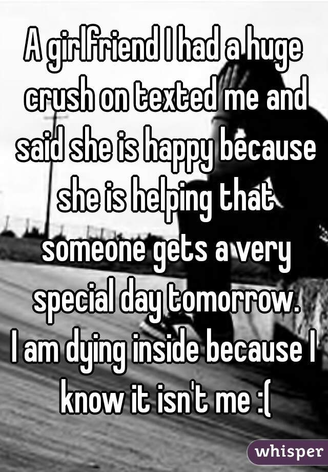 A girlfriend I had a huge crush on texted me and said she is happy because she is helping that someone gets a very special day tomorrow. I am dying inside because I know it isn't me :(