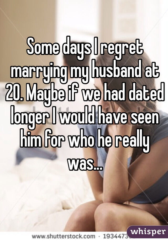 Some days I regret marrying my husband at 20. Maybe if we had dated longer I would have seen him for who he really was...