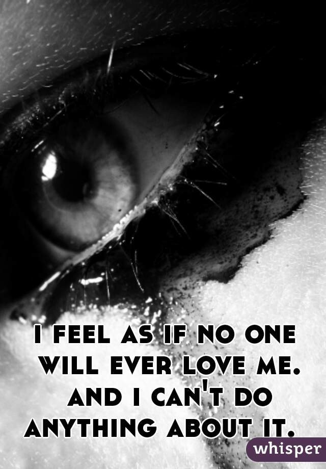 i feel as if no one will ever love me. and i can't do anything about it.
