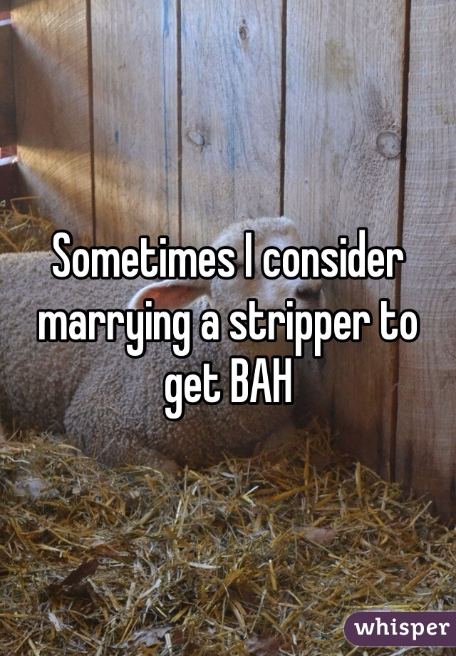Sometimes I consider marrying a stripper to get BAH