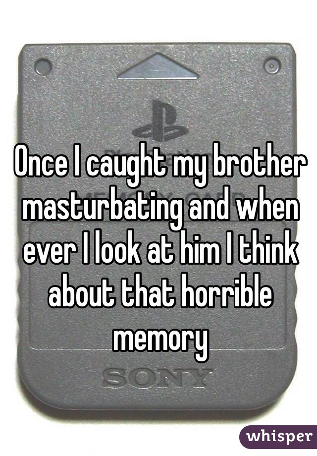Once I caught my brother masturbating and when ever I look at him I think about that horrible memory