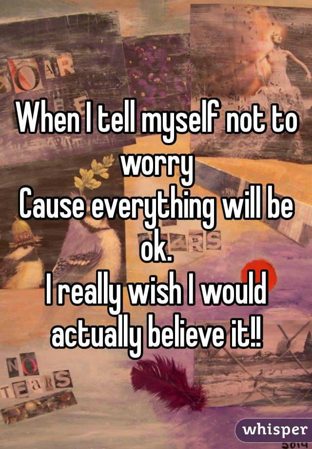 When I tell myself not to worry Cause everything will be ok. I really wish I would actually believe it!!