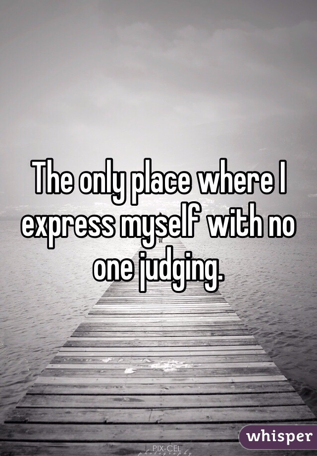 The only place where I express myself with no one judging.