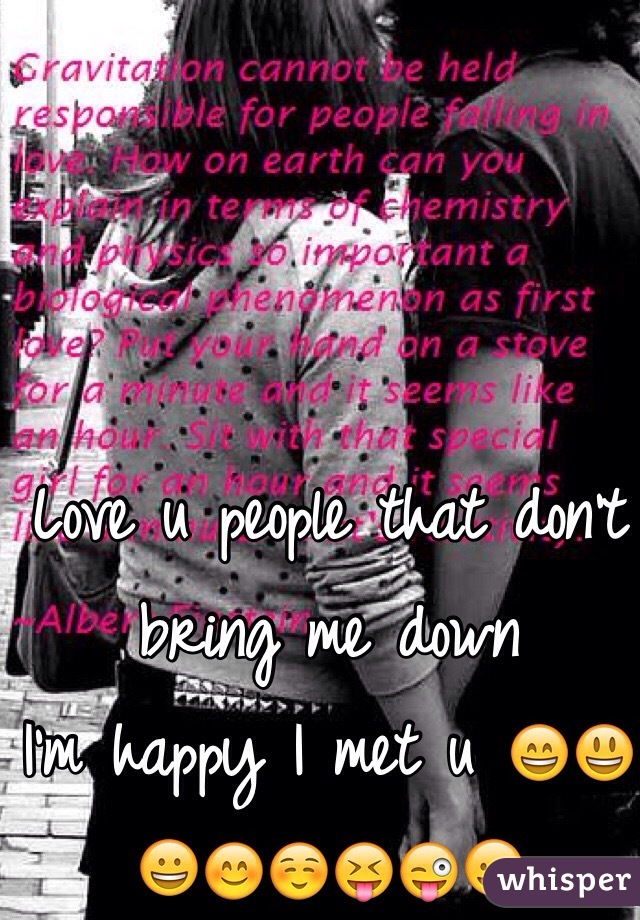 Love u people that don't bring me down I'm happy I met u 😄😃😀😊☺️😝😜😛