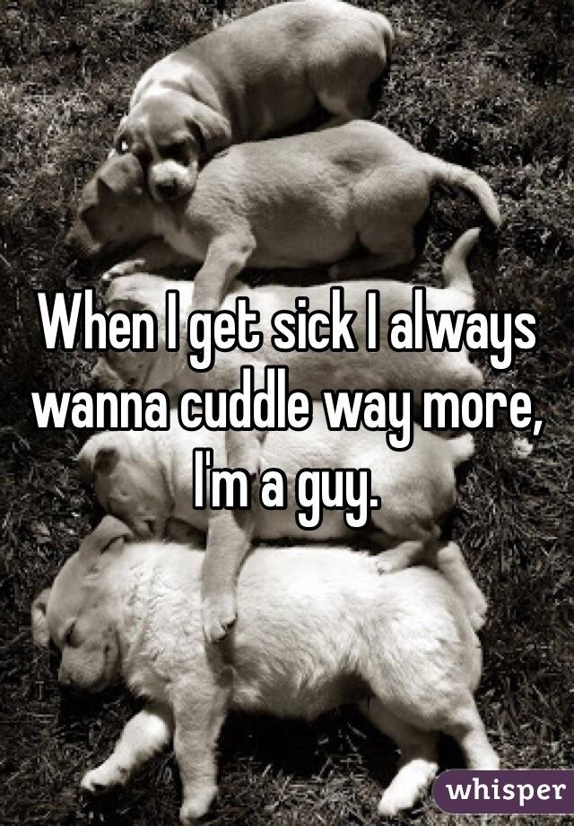 When I get sick I always wanna cuddle way more, I'm a guy.
