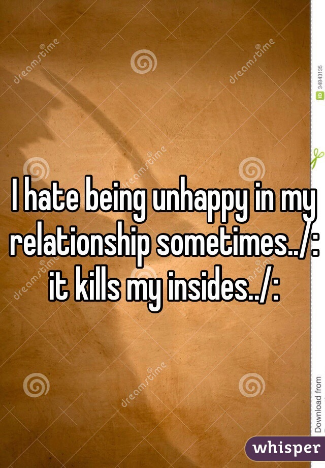 I hate being unhappy in my relationship sometimes../: it kills my insides../: