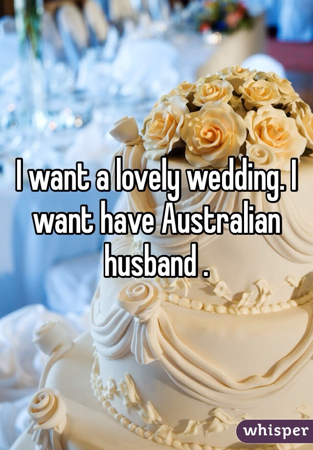 I want a lovely wedding. I want have Australian husband .