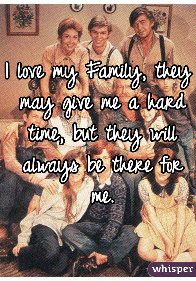 I love my Family, they may give me a hard time, but they will always be there for me.