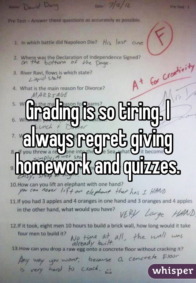 Grading is so tiring. I always regret giving homework and quizzes.