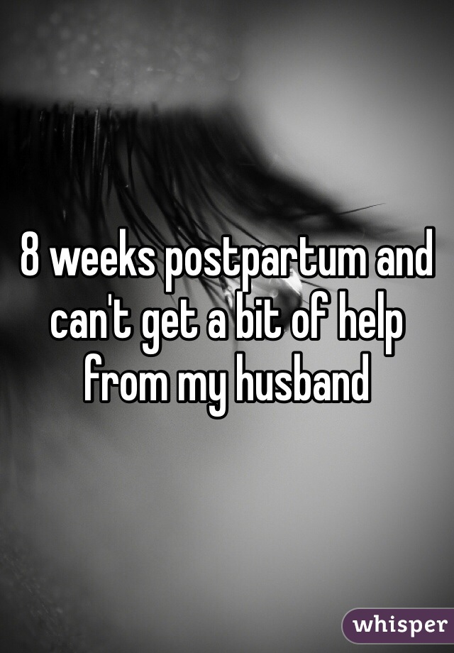 8 weeks postpartum and can't get a bit of help from my husband