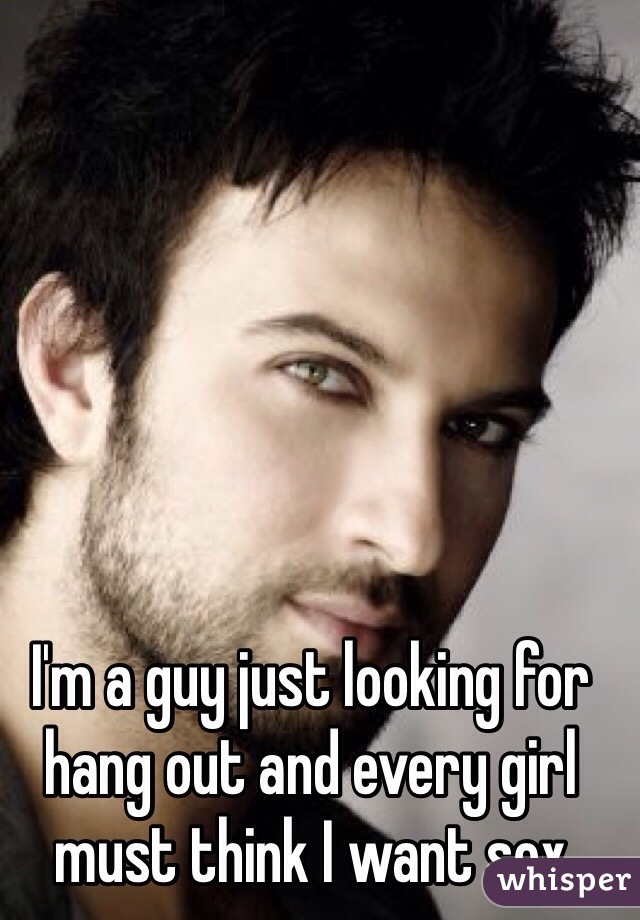 I'm a guy just looking for hang out and every girl must think I want sex
