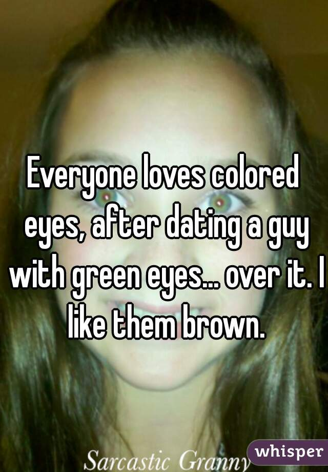 Everyone loves colored eyes, after dating a guy with green eyes... over it. I like them brown.