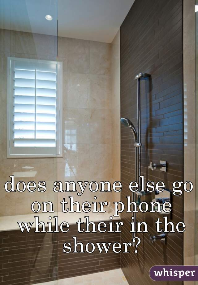 does anyone else go on their phone while their in the shower?