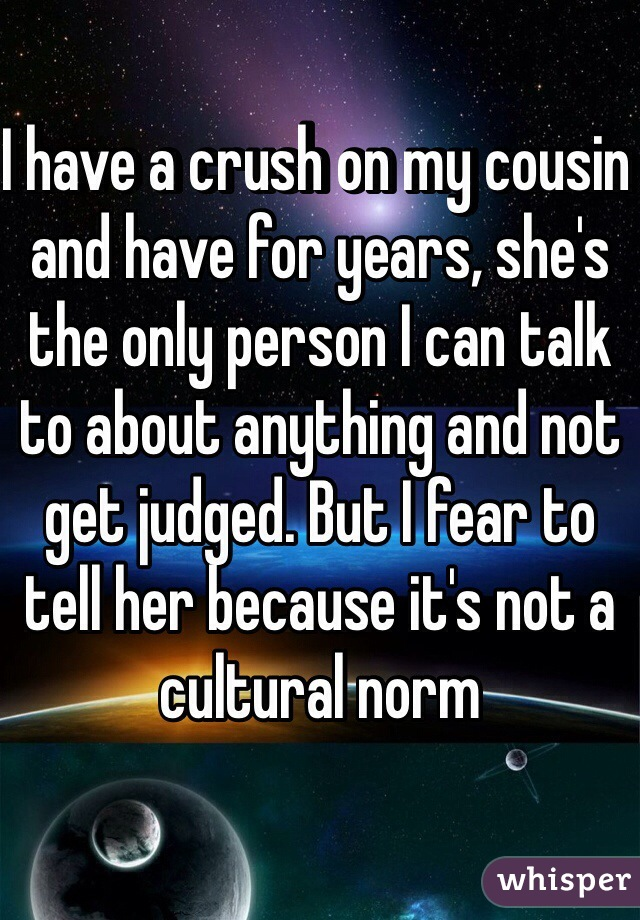 I have a crush on my cousin and have for years, she's the only person I can talk to about anything and not get judged. But I fear to tell her because it's not a cultural norm