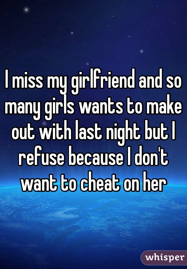 I miss my girlfriend and so many girls wants to make out with last night but I refuse because I don't want to cheat on her