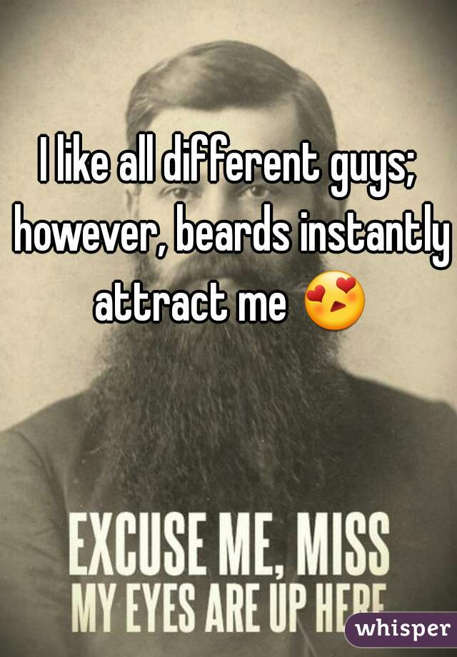 I like all different guys; however, beards instantly attract me 😍
