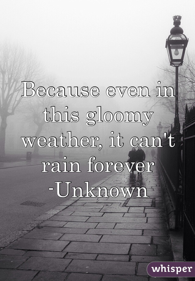 Because even in this gloomy weather, it can't rain forever -Unknown