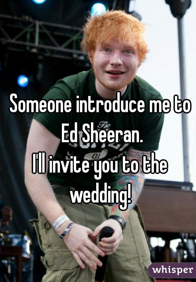 Someone introduce me to Ed Sheeran.       I'll invite you to the wedding!