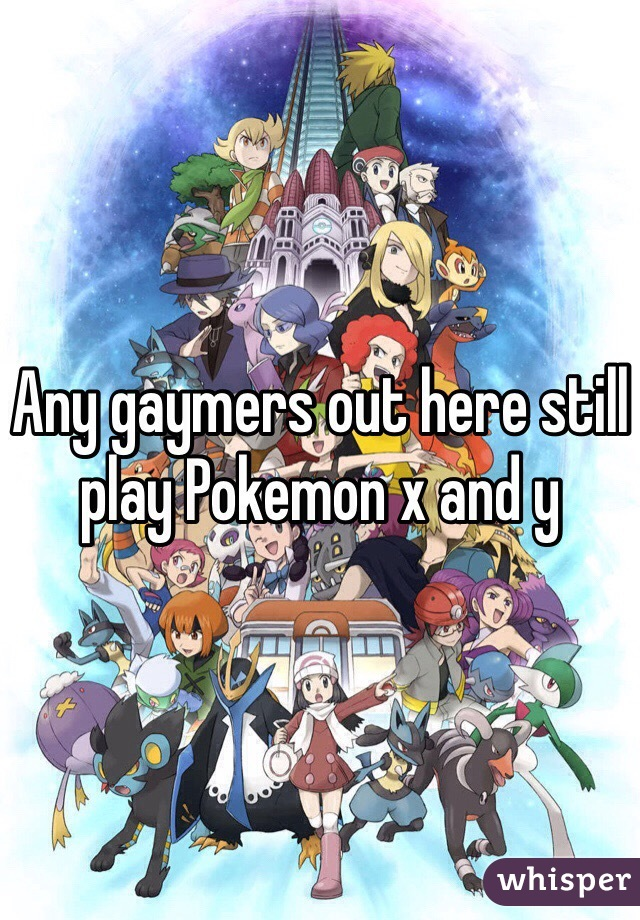 Any gaymers out here still play Pokemon x and y