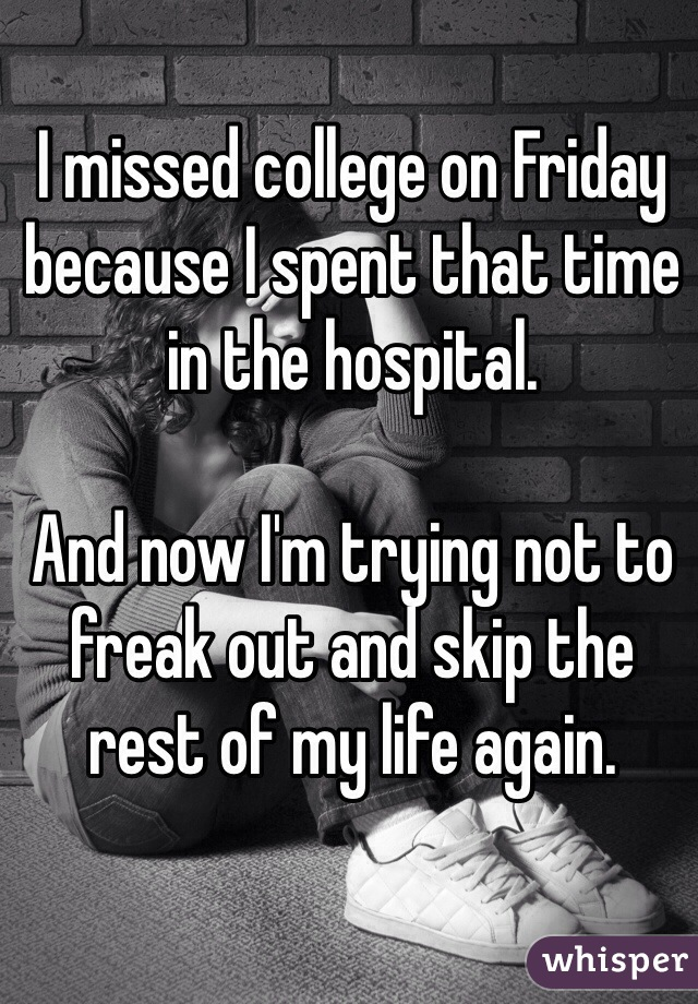 I missed college on Friday because I spent that time in the hospital.  And now I'm trying not to freak out and skip the rest of my life again.