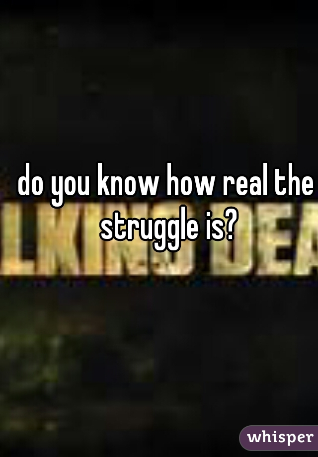 do you know how real the struggle is?