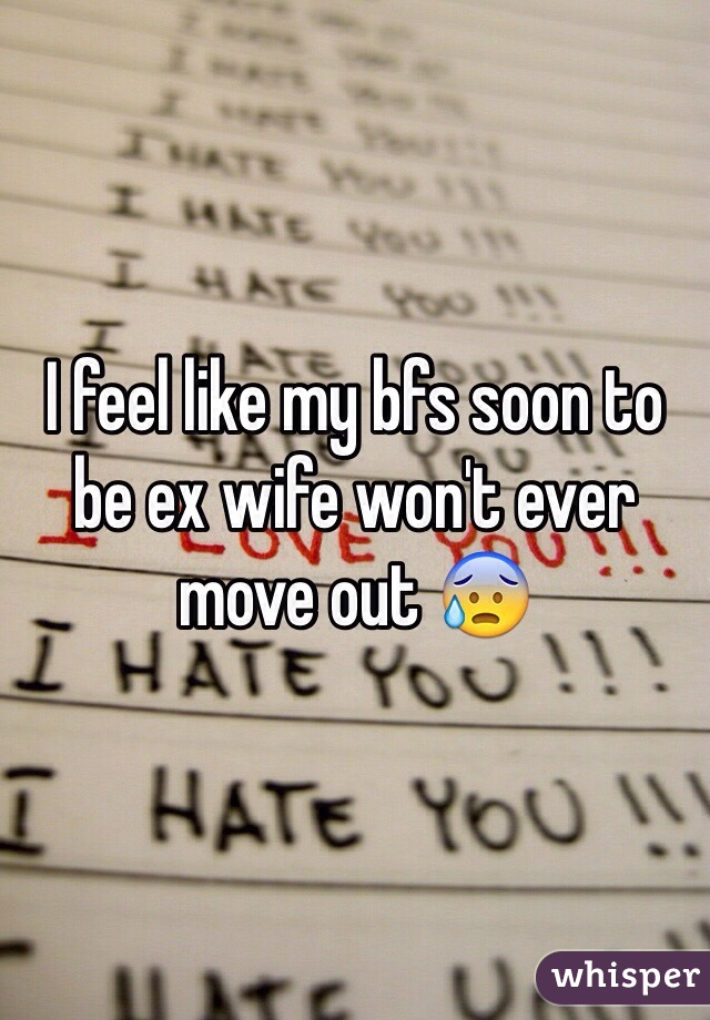 I feel like my bfs soon to be ex wife won't ever move out 😰