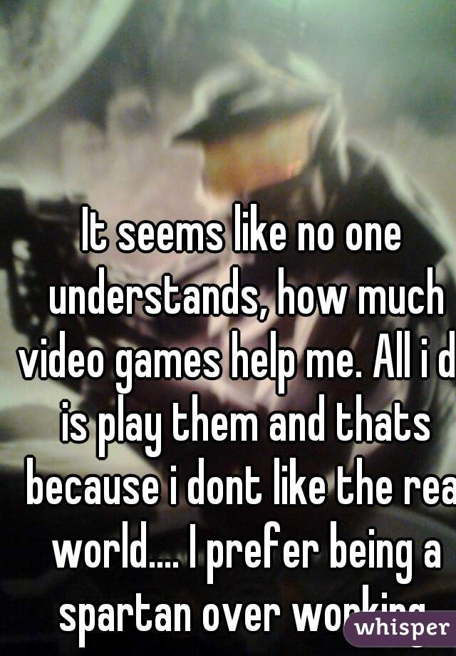 It seems like no one understands, how much video games help me. All i do is play them and thats because i dont like the real world.... I prefer being a spartan over working.