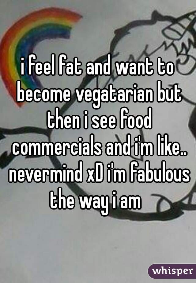 i feel fat and want to become vegatarian but then i see food commercials and i'm like.. nevermind xD i'm fabulous the way i am