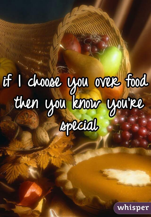 if I choose you over food then you know you're special