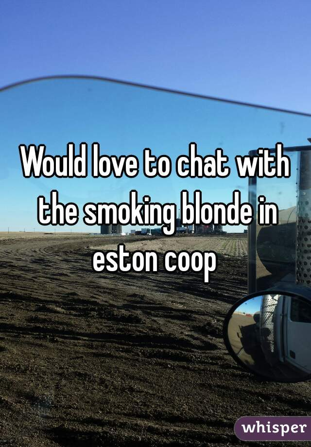 Would love to chat with the smoking blonde in eston coop