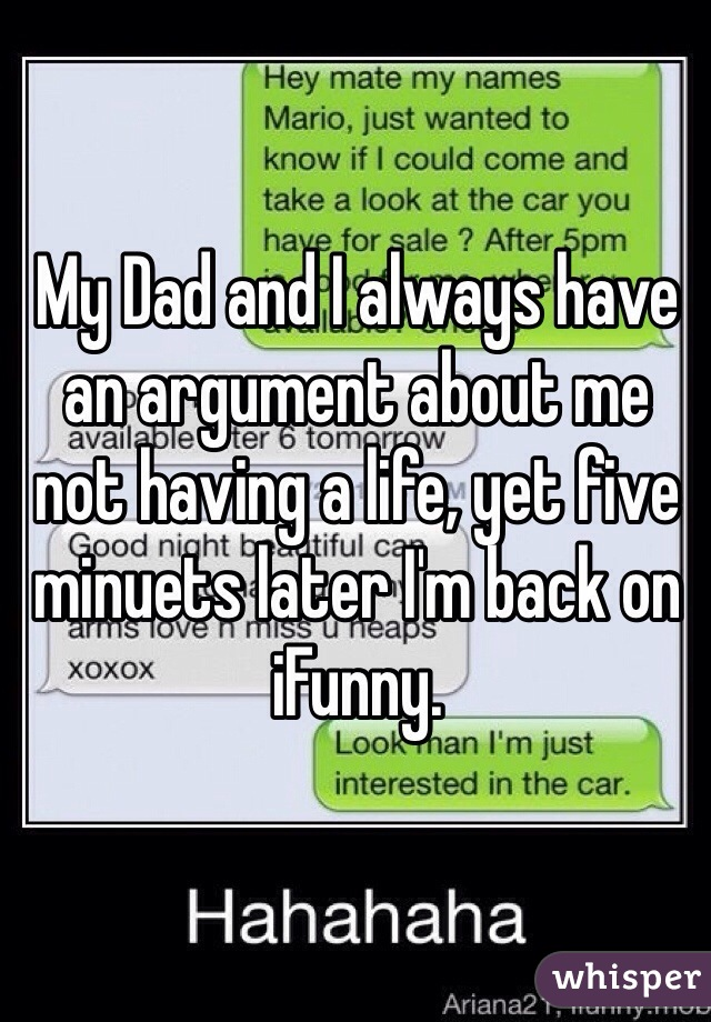 My Dad and I always have an argument about me not having a life, yet five minuets later I'm back on iFunny.