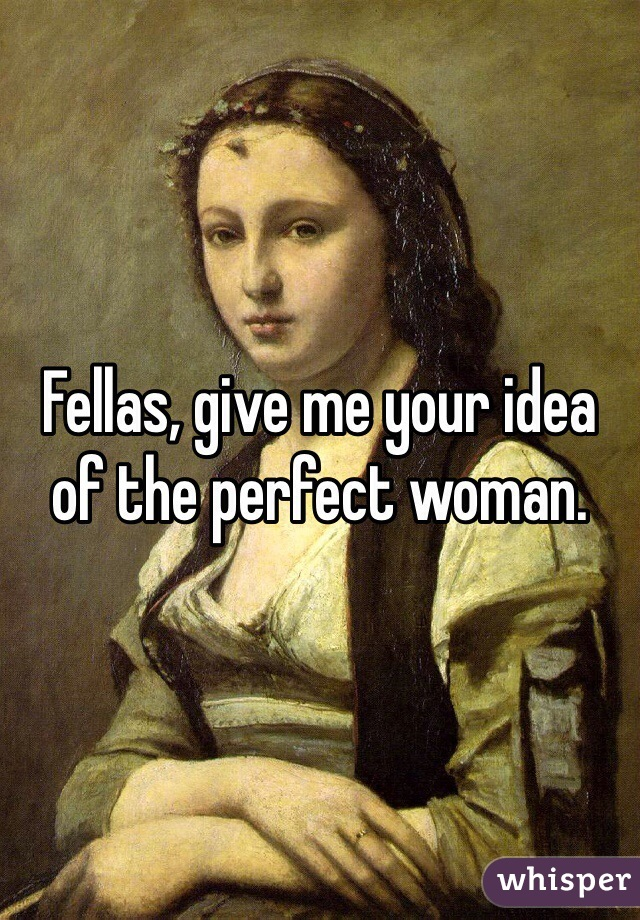 Fellas, give me your idea of the perfect woman.